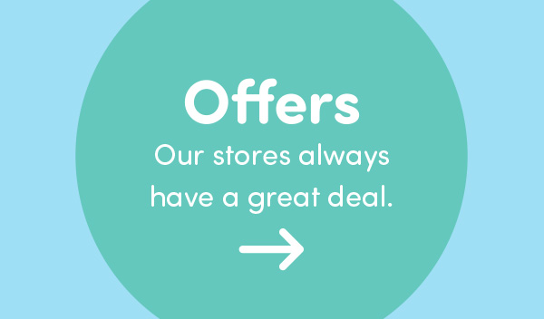 Offers - Our stores always have a great deal